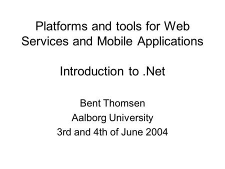 Platforms and tools for Web Services and Mobile Applications Introduction to.Net Bent Thomsen Aalborg University 3rd and 4th of June 2004.