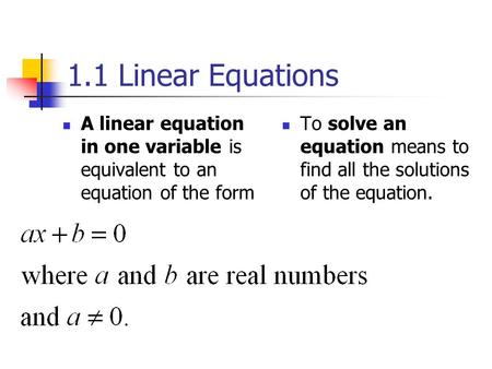 1.1 Linear Equations A linear equation in one variable is equivalent to an equation of the form To solve an equation means to find all the solutions of.