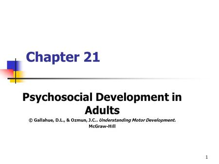 1 Chapter 21 Psychosocial Development in Adults © Gallahue, D.L., & Ozmun, J.C.. Understanding Motor Development. McGraw-Hill.