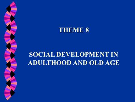 THEME 8 SOCIAL DEVELOPMENT IN ADULTHOOD AND OLD AGE.