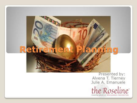Retirement Planning Presented by: Alvena T. Tierney Julie A. Emanuele.