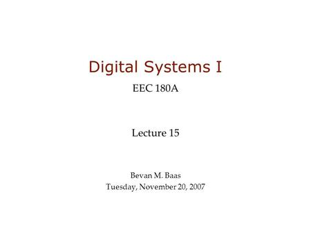 Digital Systems I EEC 180A Lecture 15 Bevan M. Baas Tuesday, November 20, 2007.