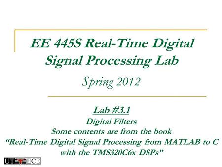 "EE 445S Real-Time Digital Signal Processing Lab Spring 2012 Lab #3.1 Digital Filters Some contents are from the book ""Real-Time Digital Signal Processing."