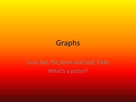 Graphs Line, Bar, Pie,Stem and Leaf, Picto What's a picto?!