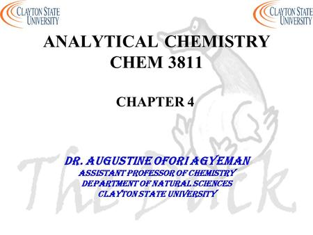 ANALYTICAL CHEMISTRY CHEM 3811 CHAPTER 4 DR. AUGUSTINE OFORI AGYEMAN Assistant professor of chemistry Department of natural sciences Clayton state university.