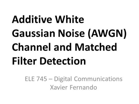 Additive White Gaussian Noise (AWGN) Channel and Matched Filter Detection ELE 745 – Digital Communications Xavier Fernando.