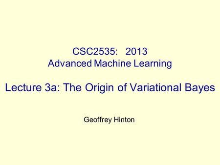CSC2535: 2013 Advanced Machine Learning Lecture 3a: The Origin of Variational Bayes Geoffrey Hinton.