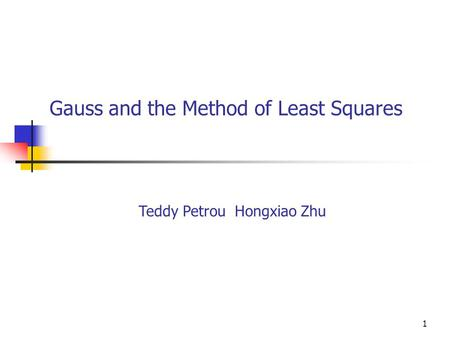 1 Gauss and the Method of Least Squares Teddy Petrou Hongxiao Zhu.