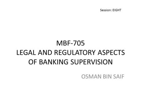 MBF-705 LEGAL AND REGULATORY ASPECTS OF BANKING SUPERVISION OSMAN BIN SAIF Session: EIGHT.