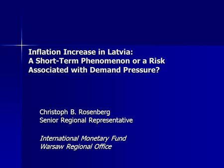 Inflation Increase in Latvia: A Short-Term Phenomenon or a Risk Associated with Demand Pressure? Christoph B. Rosenberg Senior Regional Representative.