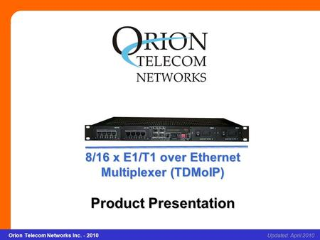 8/16 x E1/T1 over Ethernet Multiplexer (TDMoIP) Slide 1Updated: April 2010Orion Telecom Networks Inc. - 2010 8/16 x E1/T1 over Ethernet Multiplexer (TDMoIP)