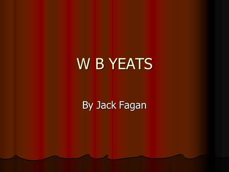 W B YEATS By Jack Fagan. Childhood/first poem William Butler Yeats was born in 1865 in Sandymount, Dublin. He moved to Howth to live beside the sea. Then.