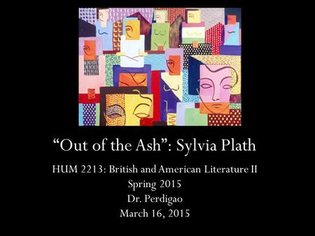 """Out of the Ash"": Sylvia Plath HUM 2213: British and American Literature II Spring 2015 Dr. Perdigao March 16, 2015."