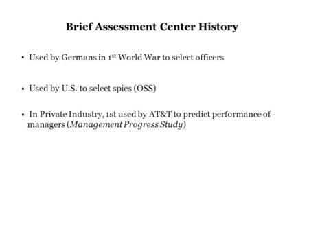 Brief Assessment Center History Used by Germans in 1 st World War to select officers Used by U.S. to select spies (OSS) In Private Industry, 1st used by.