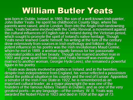 William Butler Yeats was born in Dublin, Ireland, in 1865, the son of a well-known Irish painter, John Butler Yeats. He spent his childhood in County Sligo,