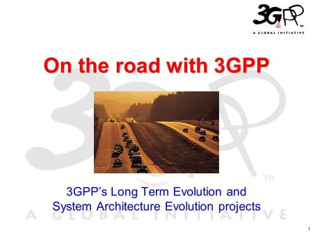 1 On the road with 3GPP 3GPP's Long Term Evolution and System Architecture Evolution projects.