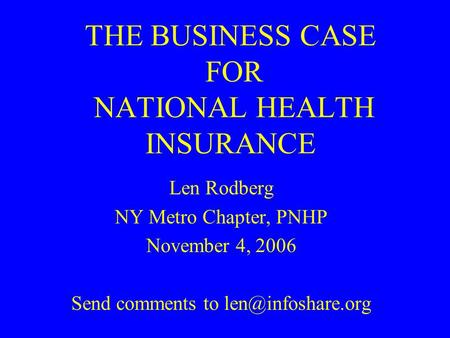 THE BUSINESS CASE FOR NATIONAL HEALTH INSURANCE Len Rodberg NY Metro Chapter, PNHP November 4, 2006 Send comments to