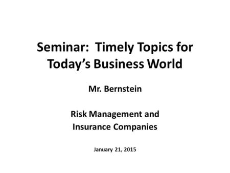 Seminar: Timely Topics for Today's <strong>Business</strong> World Mr. Bernstein Risk Management and Insurance Companies January 21, 2015.