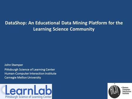 DataShop: An Educational Data Mining Platform for the Learning Science Community John Stamper Pittsburgh Science of Learning Center Human-Computer Interaction.