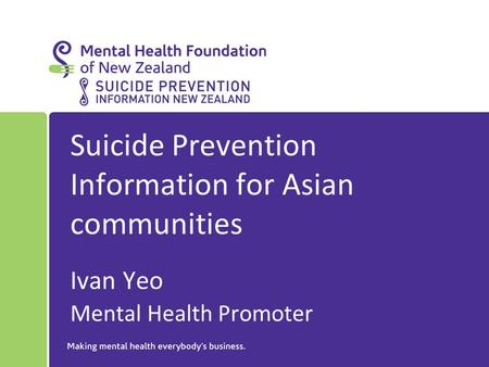 Suicide Prevention Information for Asian communities Ivan Yeo Mental Health Promoter.