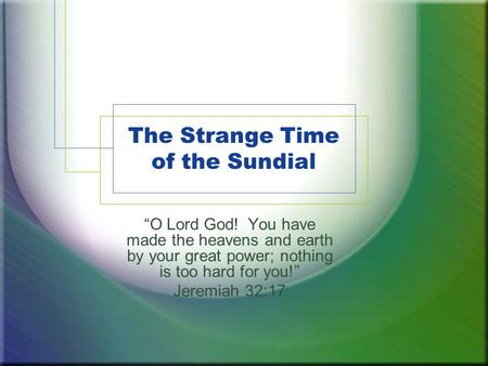 "The Strange Time of the Sundial ""O Lord God! You have made the heavens and earth by your great power; nothing is too hard for you!"" Jeremiah 32:17."