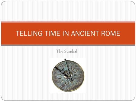 The Sundial TELLING TIME IN ANCIENT ROME. The Passage of Time Romans first used the sun's movement to measure the passage of time Using this method, they.