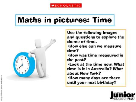 Maths in pictures: Time Use the following images and questions to explore the theme of time. How else can we measure time? How was time measured in the.