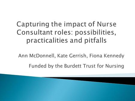 Ann McDonnell, Kate Gerrish, Fiona Kennedy Funded by the Burdett Trust for Nursing.