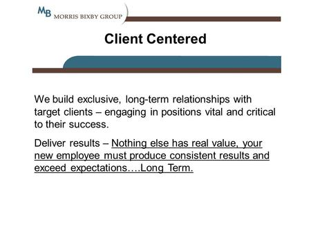 Client Centered We build exclusive, long-term relationships with target clients – engaging in positions vital and critical to their success. Deliver results.