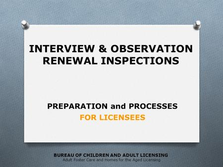 BUREAU OF CHILDREN AND ADULT LICENSING Adult Foster Care and Homes for the Aged Licensing FOR LICENSEES PREPARATION and PROCESSES INTERVIEW & OBSERVATION.