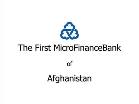 The First MicroFinanceBank ofAfghanistan. The First MicroFinanceBank of Afghanistan Issues & Challenges A Presentation to the World Bank Workshop on Rural.