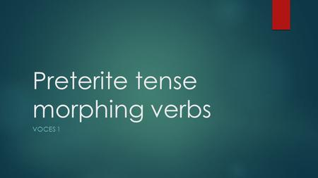 Preterite tense morphing verbs VOCES 1. Morphing verbs  In the preterite tense, there are a group of irregular verbs that are referred to as morphing.