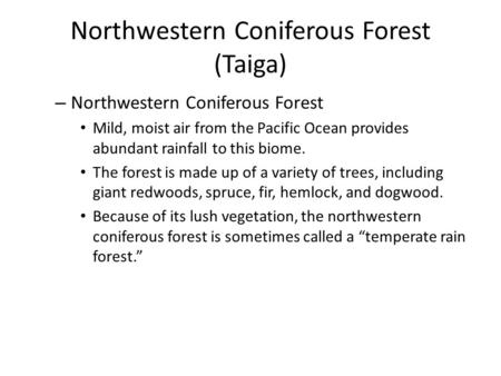 Northwestern Coniferous Forest (Taiga) – Northwestern Coniferous Forest Mild, moist air from the Pacific Ocean provides abundant rainfall to this biome.
