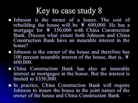 1 Key to case study 8 Johnson is the owner of a house. The cost of rebuilding the house will be ¥ 600,000. He has a mortgage for ¥ 350,000 with China Construction.