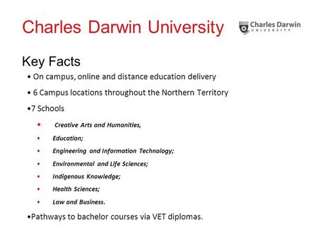 Charles Darwin University Key Facts On campus, online and distance education delivery 6 Campus locations throughout the Northern Territory 7 Schools Creative.