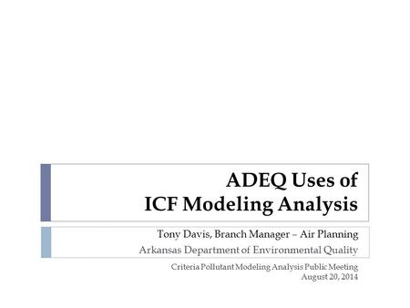 ADEQ Uses of ICF Modeling Analysis Tony Davis, Branch Manager – Air Planning Arkansas Department of Environmental Quality Criteria Pollutant Modeling Analysis.