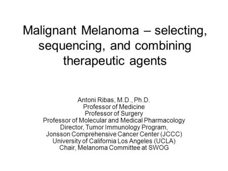 Malignant Melanoma – selecting, sequencing, and combining therapeutic agents Antoni Ribas, M.D., Ph.D. Professor of Medicine Professor of Surgery Professor.