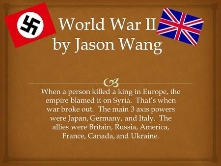When a person killed a king in Europe, the empire blamed it on Syria. That's when war broke out. The main 3 axis powers were Japan, Germany, and Italy.