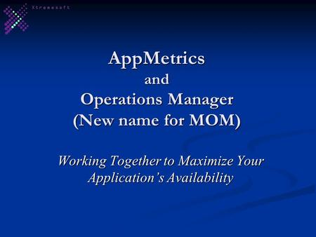 AppMetrics and Operations Manager (New name for MOM) Working Together to Maximize Your Application's Availability.