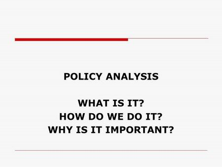 POLICY ANALYSIS WHAT IS IT? HOW DO WE DO IT? WHY IS IT IMPORTANT?