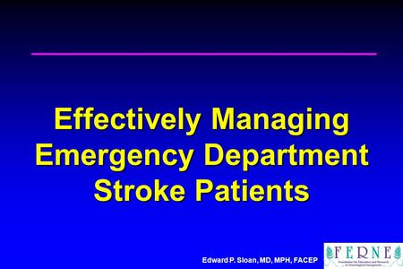 Edward P. Sloan, MD, MPH, FACEP Effectively Managing Emergency Department Stroke Patients.