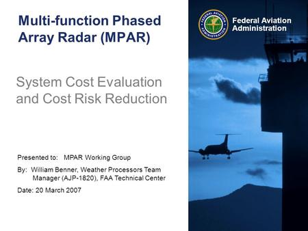 Presented to: MPAR Working Group By: William Benner, Weather Processors Team Manager (AJP-1820), FAA Technical Center Date: 20 March 2007 Federal Aviation.