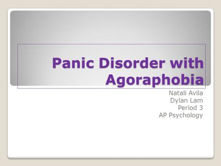 Panic Disorder with Agoraphobia Natali Avila Dylan Lam Period 3 AP Psychology.