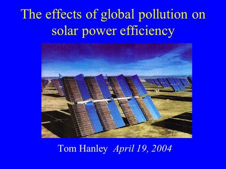 The effects of global pollution on solar power efficiency Tom Hanley April 19, 2004.