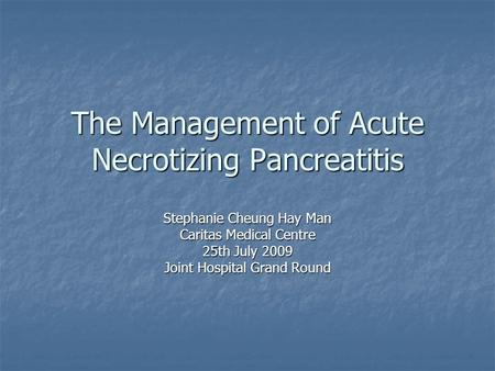 The Management of Acute Necrotizing Pancreatitis Stephanie Cheung Hay Man Caritas Medical Centre 25th July 2009 Joint Hospital Grand Round.
