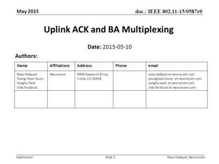 Doc.: IEEE 802.11-15/0587r0 Submission May 2015 Uplink ACK and BA Multiplexing Date: 2015-05-10 Authors: Slide 1 NameAffiliationsAddressPhoneemail Reza.