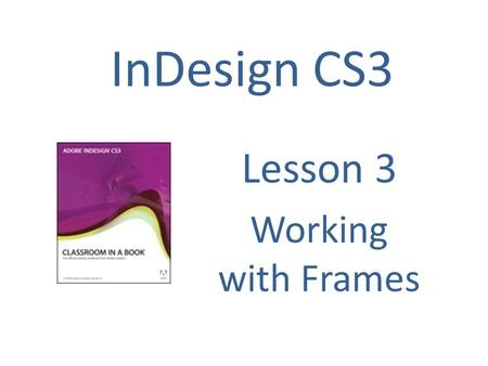 InDesign CS3 Lesson 3 Working with Frames. Using Frames Frames are containers in which you place graphics or text. Frames can also be used as graphic.