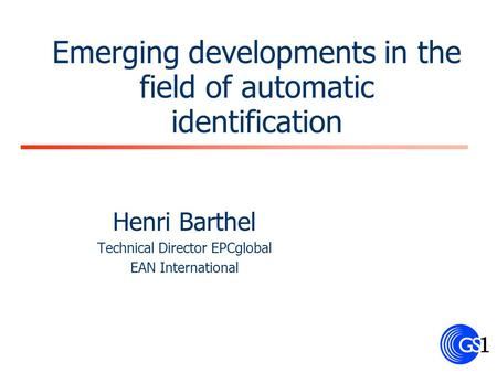 Emerging developments in the field of automatic identification Henri Barthel Technical Director EPCglobal EAN International.