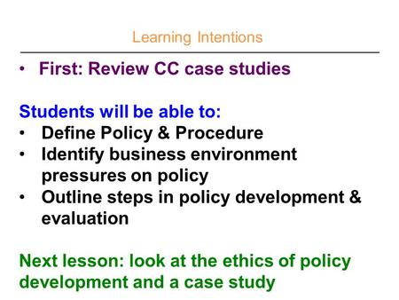 Learning Intentions First: Review CC case studies Students will be able to: Define Policy & Procedure Identify business environment pressures on policy.