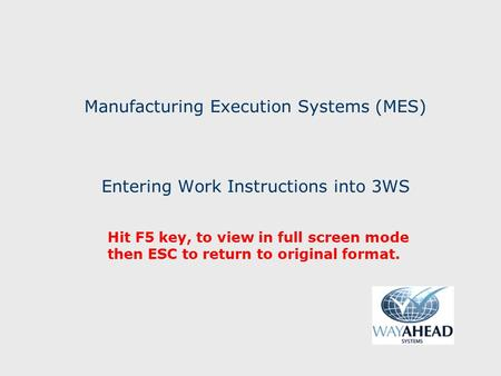 Manufacturing Execution Systems (MES) Entering Work Instructions into 3WS Hit F5 key, to view in full screen mode then ESC to return to original format.